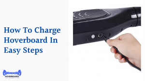 Charge Hoverboard In Easy Steps